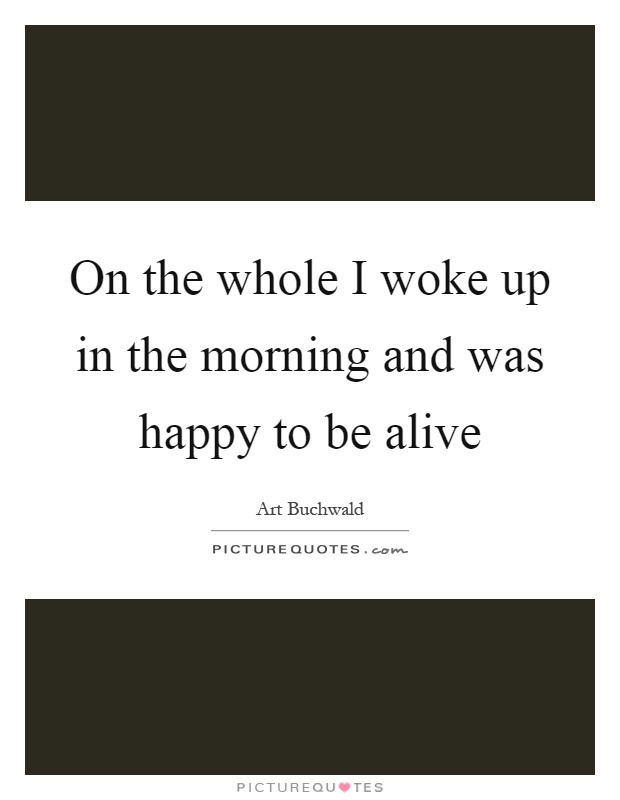 On the whole I woke up in the morning and was happy to be alive Picture Quote #1