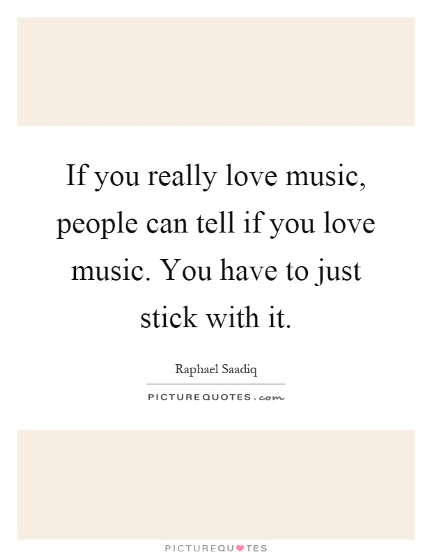 If you really love music, people can tell if you love music. You have to just stick with it Picture Quote #1