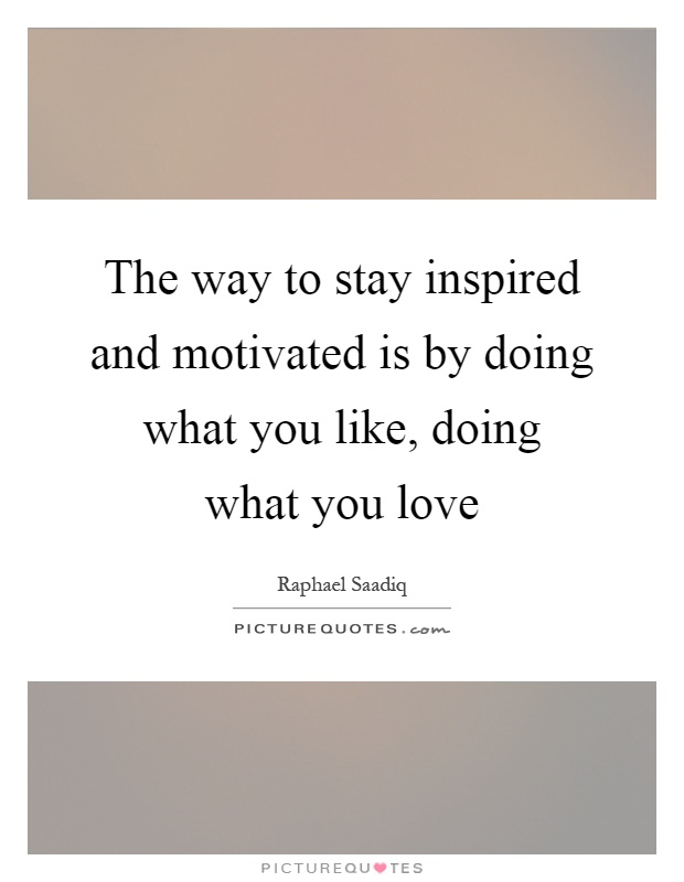 The way to stay inspired and motivated is by doing what you like, doing what you love Picture Quote #1