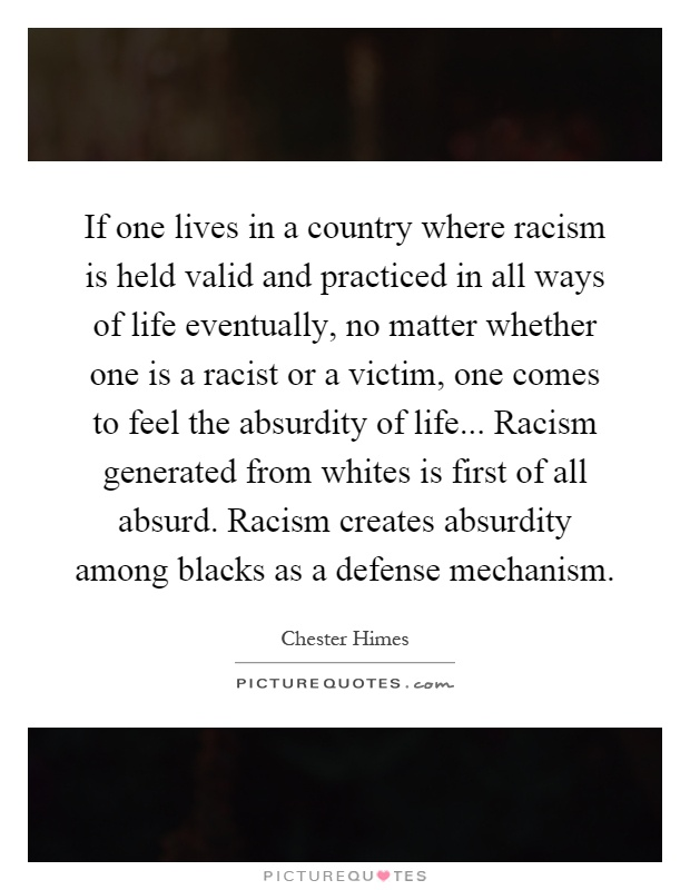 If one lives in a country where racism is held valid and practiced in all ways of life eventually, no matter whether one is a racist or a victim, one comes to feel the absurdity of life... Racism generated from whites is first of all absurd. Racism creates absurdity among blacks as a defense mechanism Picture Quote #1