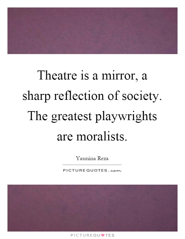 Theatre is a mirror, a sharp reflection of society. The greatest playwrights are moralists Picture Quote #1