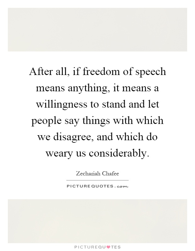 After all, if freedom of speech means anything, it means a willingness to stand and let people say things with which we disagree, and which do weary us considerably Picture Quote #1