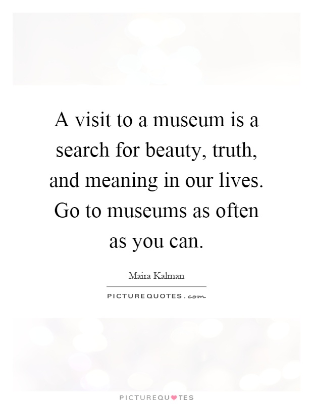A visit to a museum is a search for beauty, truth, and meaning in our lives. Go to museums as often as you can Picture Quote #1