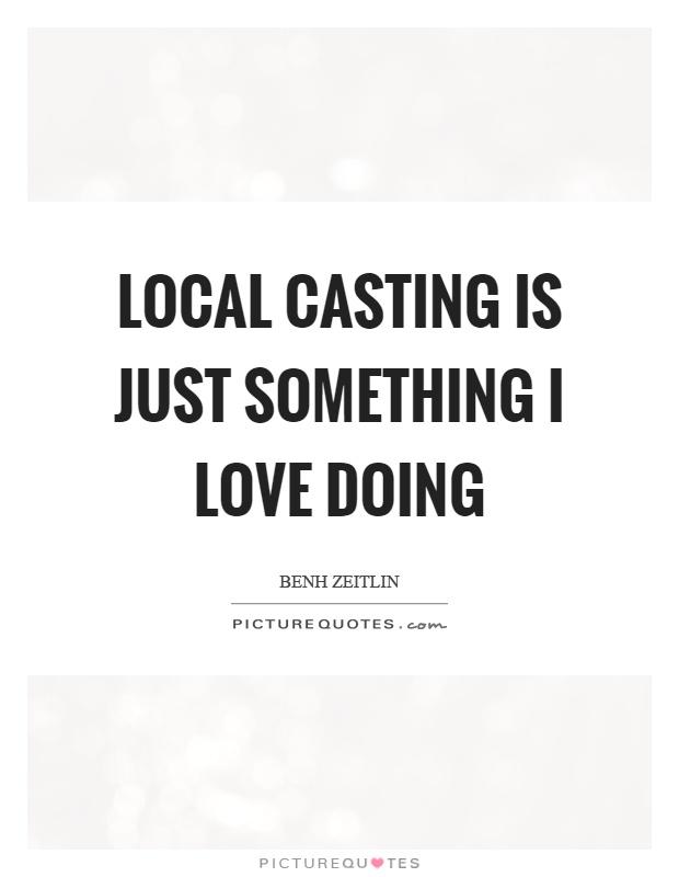 Local casting is just something I love doing Picture Quote #1