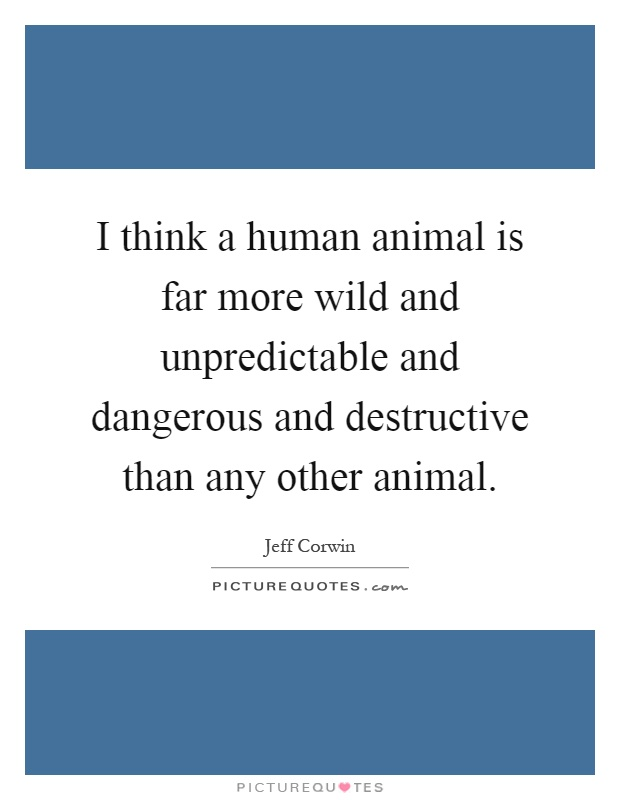 I think a human animal is far more wild and unpredictable and dangerous and destructive than any other animal Picture Quote #1