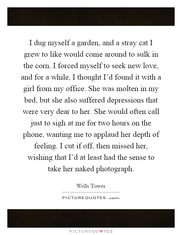I dug myself a garden, and a stray cat I grew to like would come around to sulk in the corn. I forced myself to seek new love, and for a while, I thought I'd found it with a girl from my office. She was molten in my bed, but she also suffered depressions that were very dear to her. She would often call just to sigh at me for two hours on the phone, wanting me to applaud her depth of feeling. I cut if off, then missed her, wishing that I'd at least had the sense to take her naked photograph Picture Quote #1