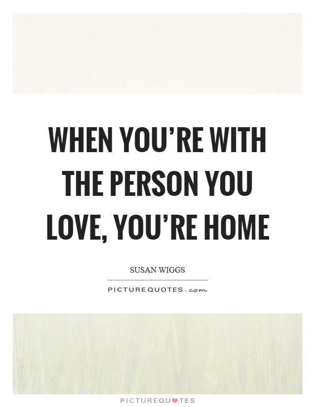 When you're with the person you love, you're home Picture Quote #1