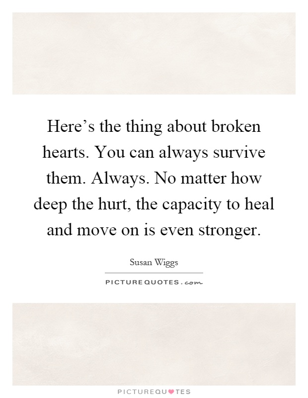 Here's the thing about broken hearts. You can always survive them. Always. No matter how deep the hurt, the capacity to heal and move on is even stronger Picture Quote #1