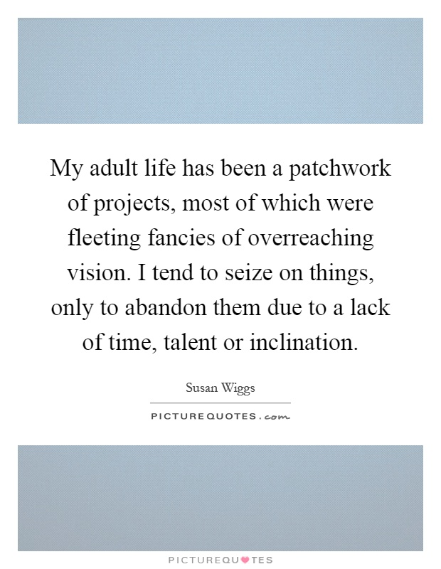 My adult life has been a patchwork of projects, most of which were fleeting fancies of overreaching vision. I tend to seize on things, only to abandon them due to a lack of time, talent or inclination Picture Quote #1