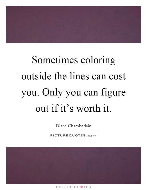 Sometimes coloring outside the lines can cost you. Only you can figure out if it's worth it Picture Quote #1