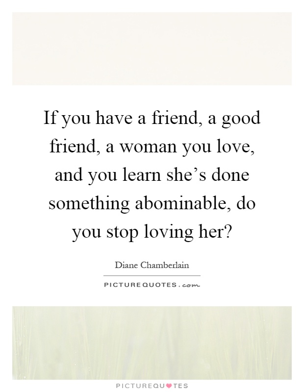 If you have a friend, a good friend, a woman you love, and you learn she's done something abominable, do you stop loving her? Picture Quote #1