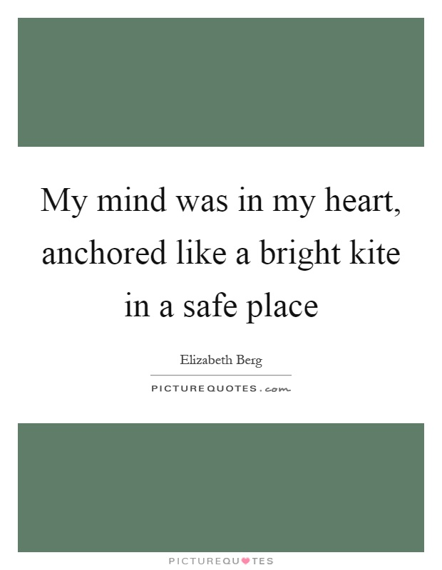 My mind was in my heart, anchored like a bright kite in a safe place Picture Quote #1