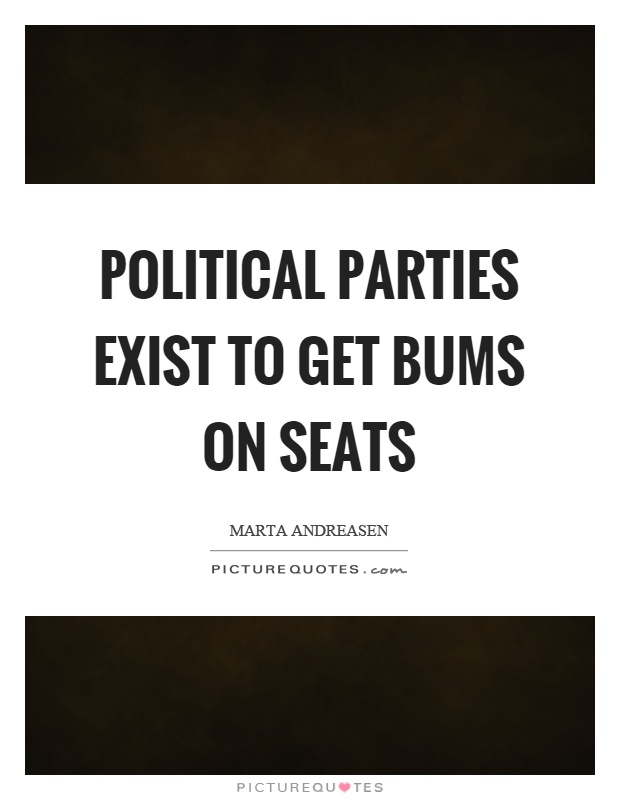 Political parties exist to get bums on seats Picture Quote #1