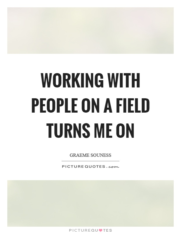 Working with people on a field turns me on Picture Quote #1