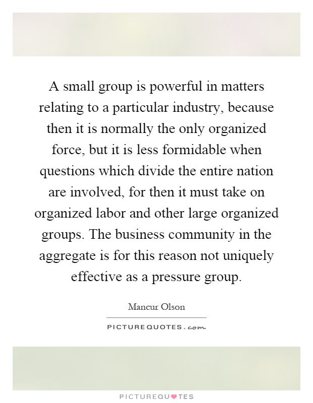 A small group is powerful in matters relating to a particular industry, because then it is normally the only organized force, but it is less formidable when questions which divide the entire nation are involved, for then it must take on organized labor and other large organized groups. The business community in the aggregate is for this reason not uniquely effective as a pressure group Picture Quote #1