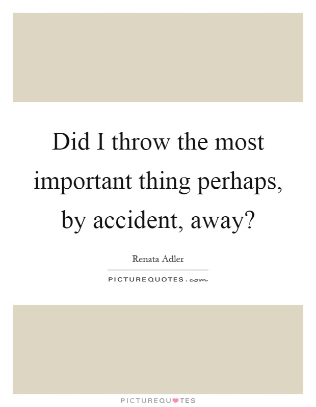 Did I throw the most important thing perhaps, by accident, away? Picture Quote #1