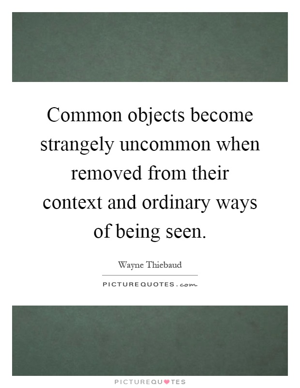 Common objects become strangely uncommon when removed from their context and ordinary ways of being seen Picture Quote #1