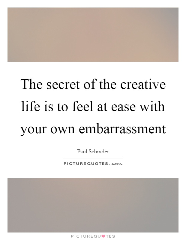 The secret of the creative life is to feel at ease with your own embarrassment Picture Quote #1