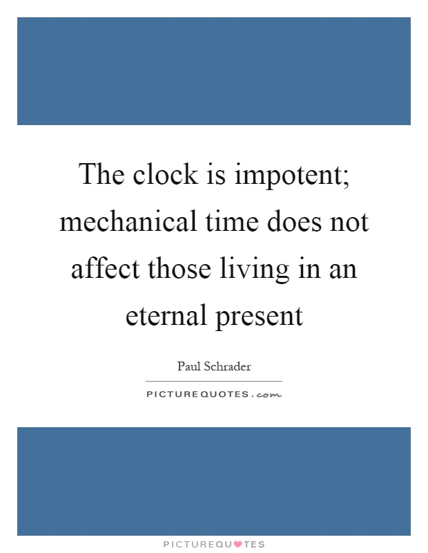 The clock is impotent; mechanical time does not affect those living in an eternal present Picture Quote #1