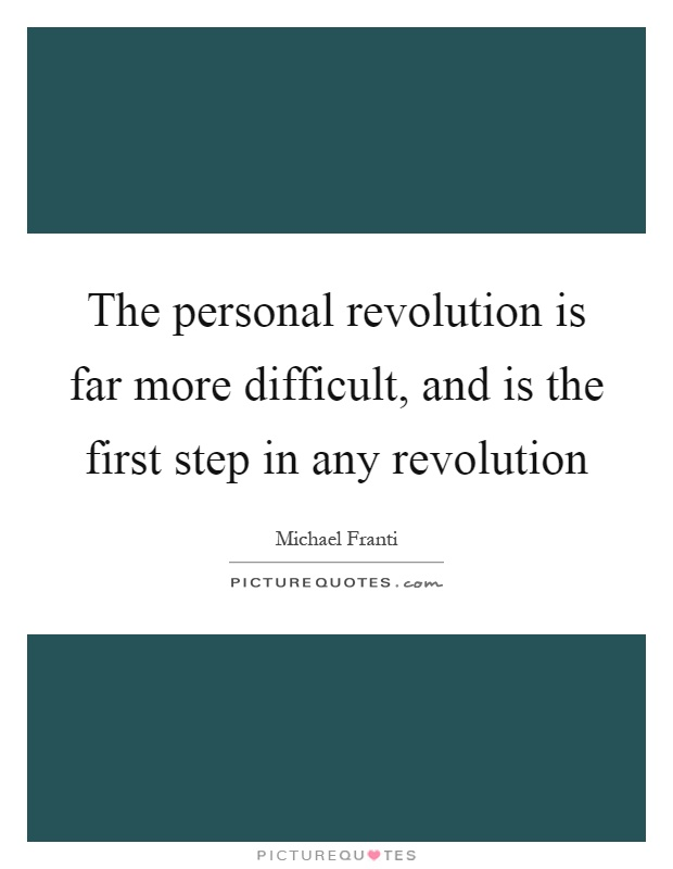 The personal revolution is far more difficult, and is the first step in any revolution Picture Quote #1