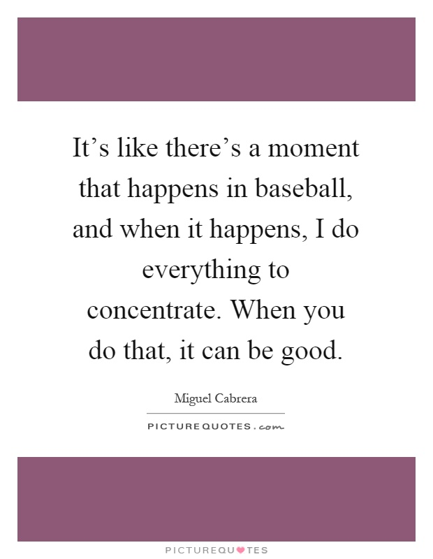 It's like there's a moment that happens in baseball, and when it happens, I do everything to concentrate. When you do that, it can be good Picture Quote #1