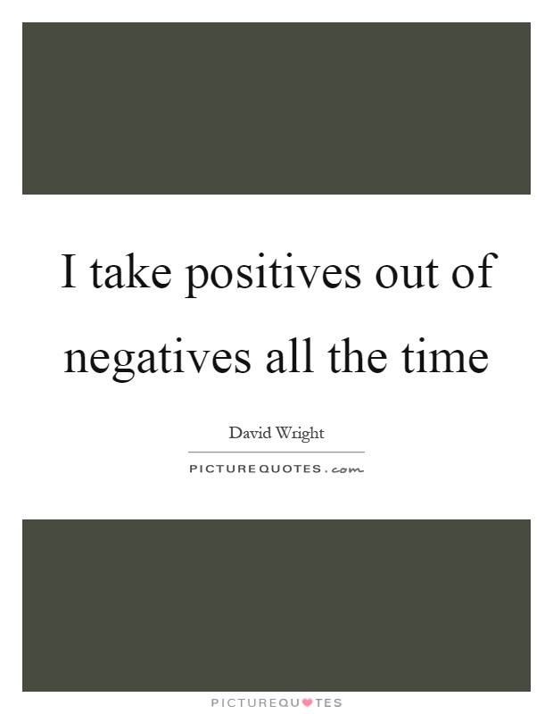 I take positives out of negatives all the time Picture Quote #1