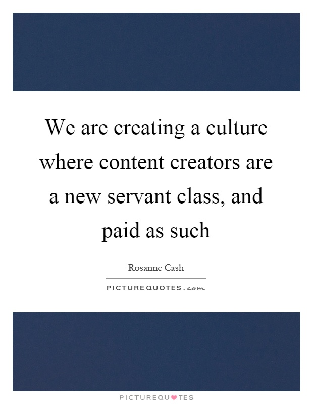 We are creating a culture where content creators are a new servant class, and paid as such Picture Quote #1