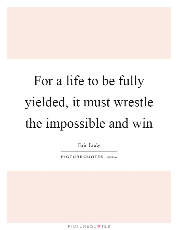 For a life to be fully yielded, it must wrestle the impossible and win Picture Quote #1