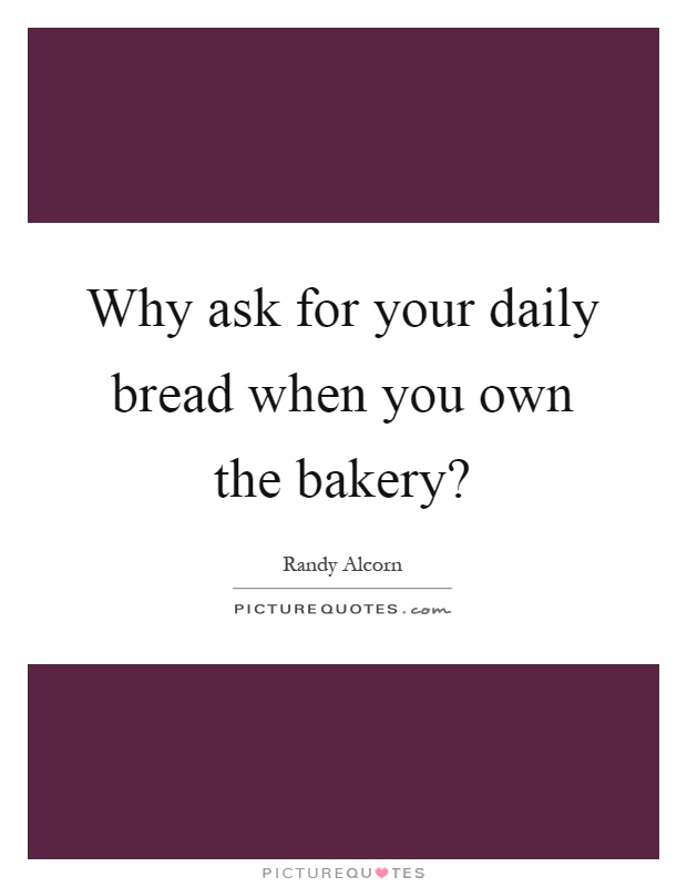 Why ask for your daily bread when you own the bakery? Picture Quote #1