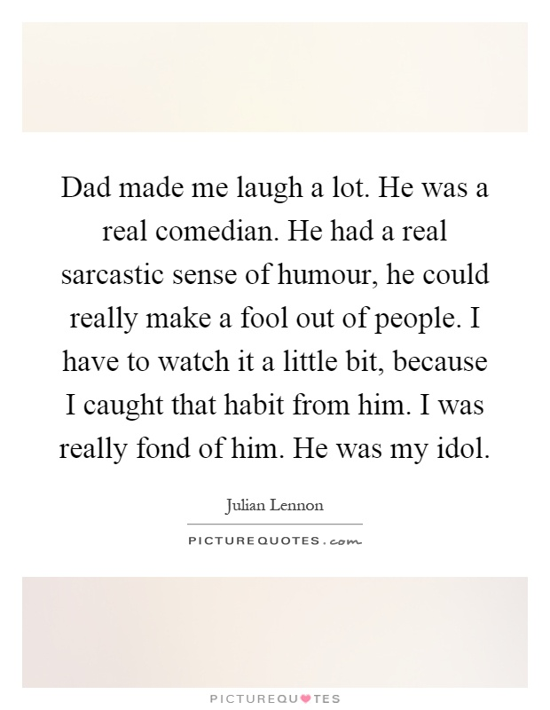 Dad made me laugh a lot. He was a real comedian. He had a real sarcastic sense of humour, he could really make a fool out of people. I have to watch it a little bit, because I caught that habit from him. I was really fond of him. He was my idol Picture Quote #1