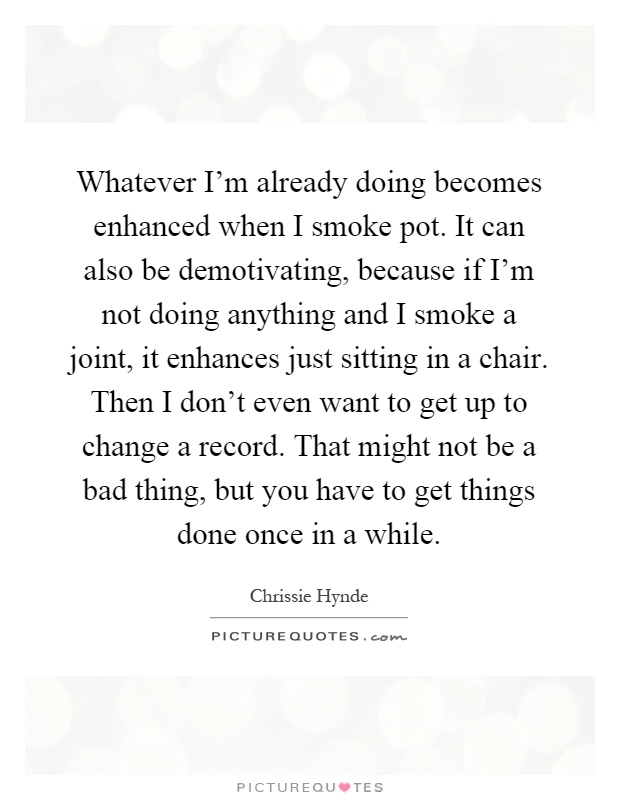 Whatever I'm already doing becomes enhanced when I smoke pot. It can also be demotivating, because if I'm not doing anything and I smoke a joint, it enhances just sitting in a chair. Then I don't even want to get up to change a record. That might not be a bad thing, but you have to get things done once in a while Picture Quote #1