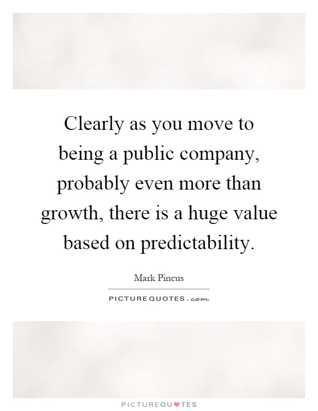 Clearly as you move to being a public company, probably even more than growth, there is a huge value based on predictability Picture Quote #1
