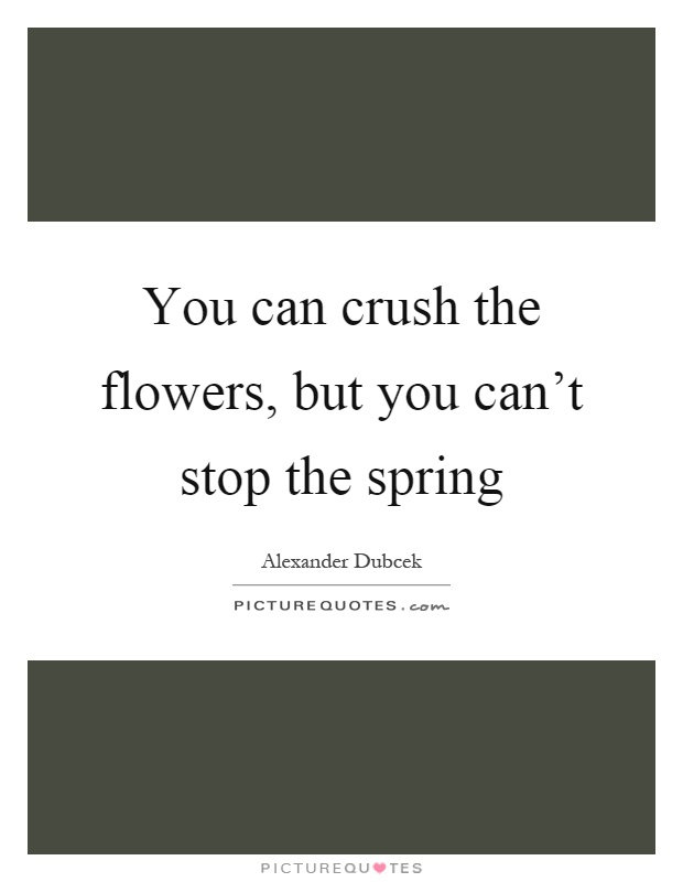 You can crush the flowers, but you can't stop the spring Picture Quote #1