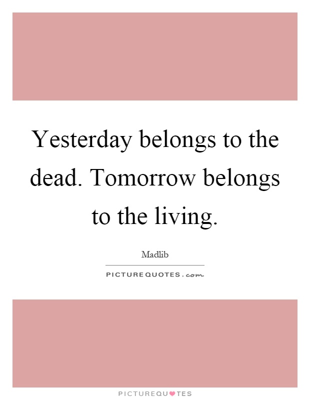 Yesterday belongs to the dead. Tomorrow belongs to the living Picture Quote #1