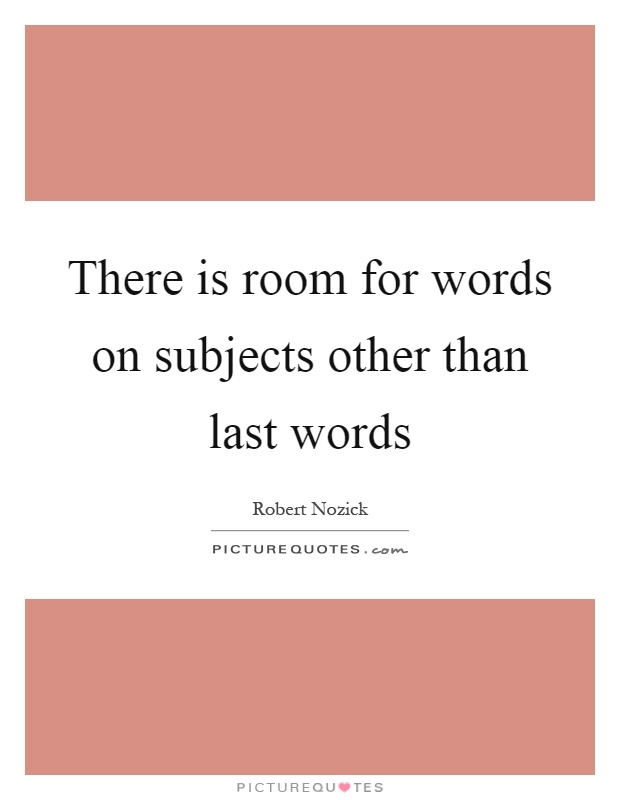 There is room for words on subjects other than last words Picture Quote #1