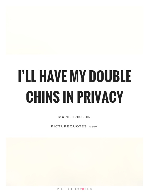 I'll have my double chins in privacy Picture Quote #1