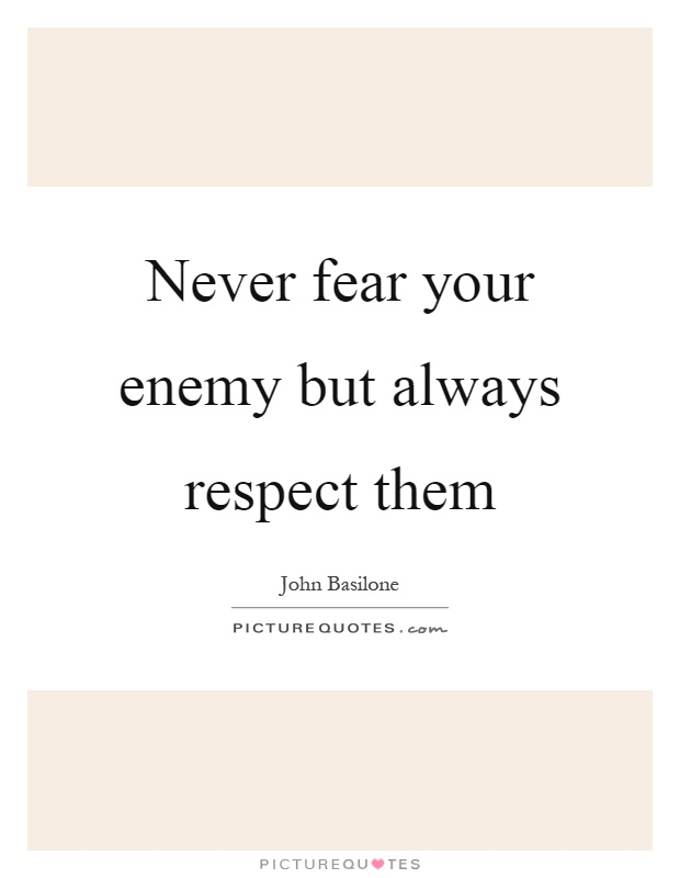 Never fear your enemy but always respect them Picture Quote #1