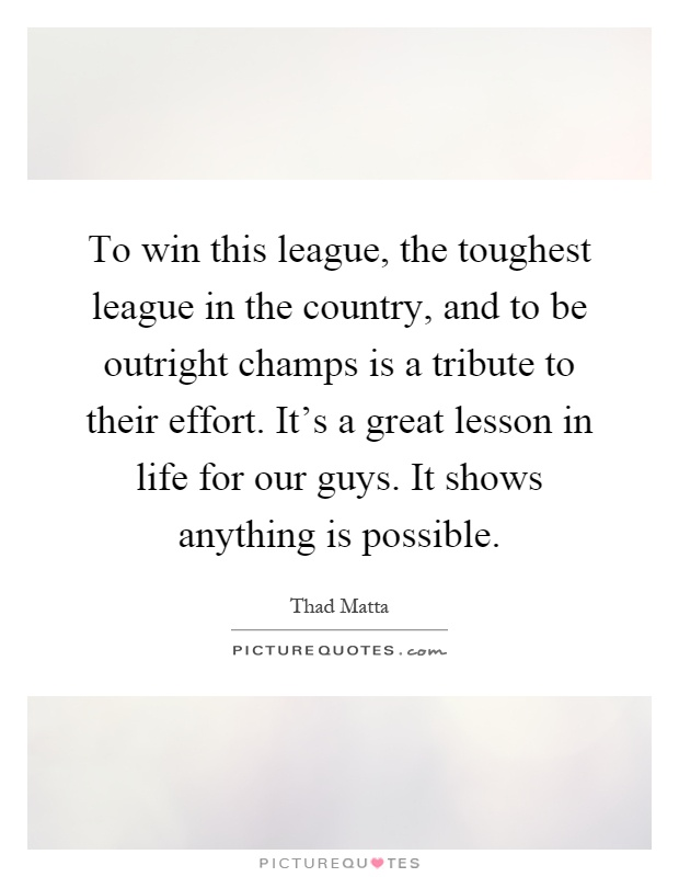 To win this league, the toughest league in the country, and to be outright champs is a tribute to their effort. It's a great lesson in life for our guys. It shows anything is possible Picture Quote #1