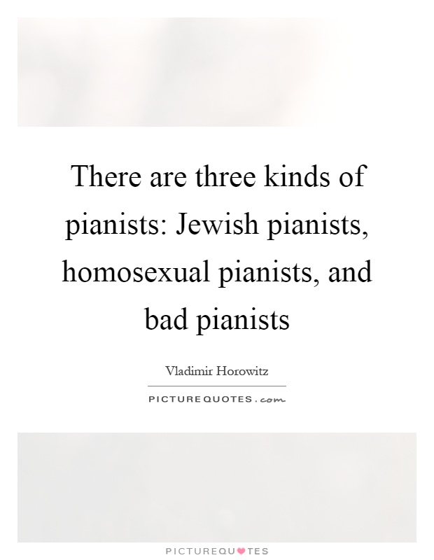 There are three kinds of pianists: Jewish pianists, homosexual pianists, and bad pianists Picture Quote #1