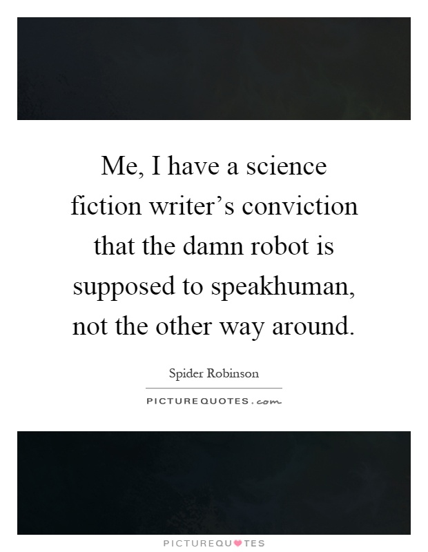 Me, I have a science fiction writer's conviction that the damn robot is supposed to speakhuman, not the other way around Picture Quote #1