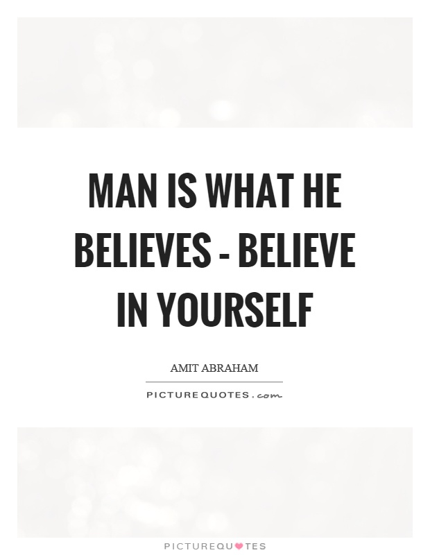 Man is what he believes – believe in yourself Picture Quote #1