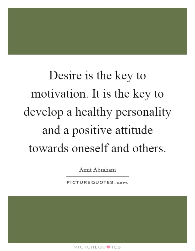 Desire is the key to motivation. It is the key to develop a healthy personality and a positive attitude towards oneself and others Picture Quote #1