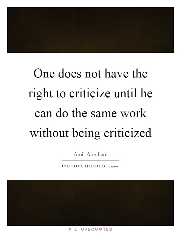 One does not have the right to criticize until he can do the same work without being criticized Picture Quote #1