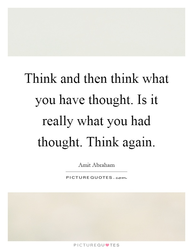 Think and then think what you have thought. Is it really what you had thought. Think again Picture Quote #1