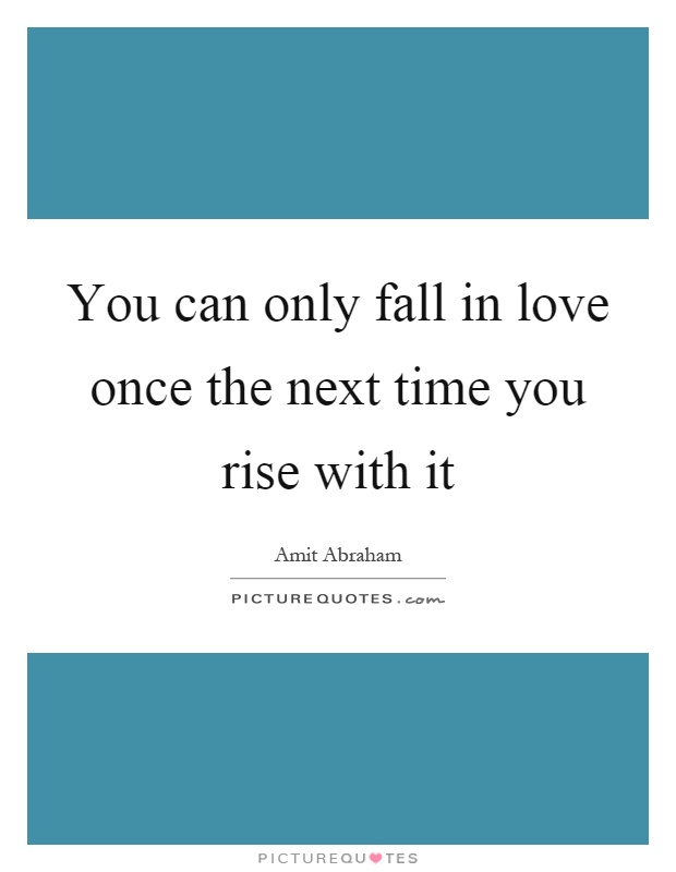 You can only fall in love once the next time you rise with it Picture Quote #1