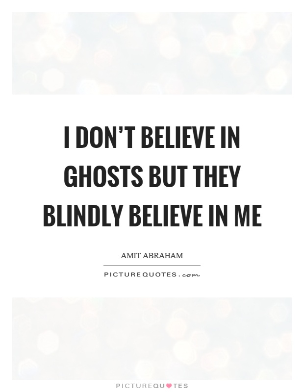 i do not believe in ghosts Ghost hunters have been played by promoters of pricey ghost tech gadgets out in popular mechanics is a detailed article on the dubious history of bagans initially said yes to an interview but reneged soon after hmm but chappell revealed in an email to brown: i do not believe in ghosts or spirits.