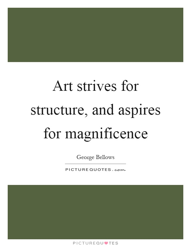 Art strives for structure, and aspires for magnificence Picture Quote #1
