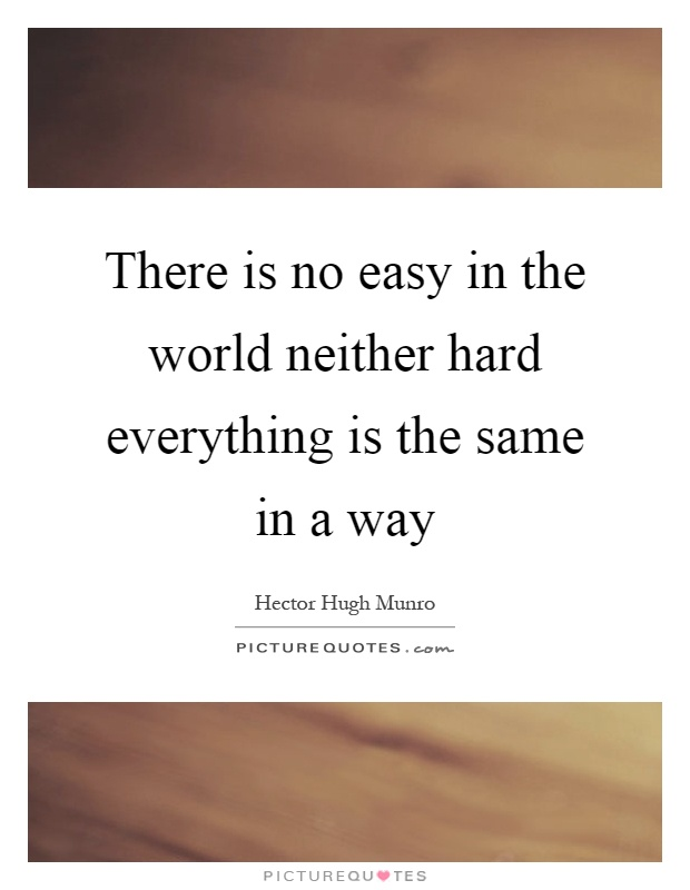 There is no easy in the world neither hard everything is the same in a way Picture Quote #1