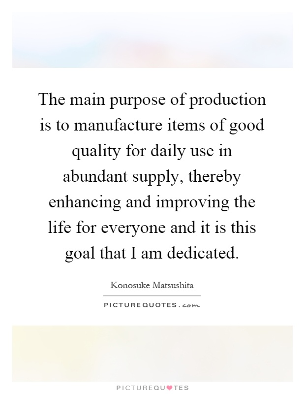 The main purpose of production is to manufacture items of good quality for daily use in abundant supply, thereby enhancing and improving the life for everyone and it is this goal that I am dedicated Picture Quote #1