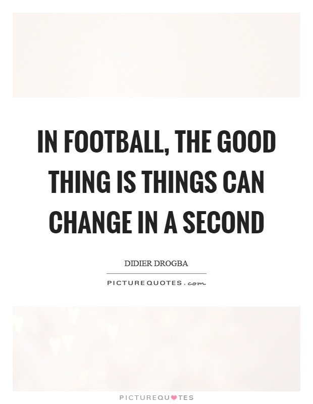 In football, the good thing is things can change in a second Picture Quote #1